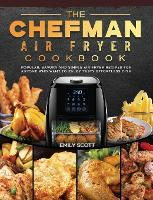 The Chefman Air Fryer Cookbook: Popular, Savory and Simple Air Fryer Recipes for Anyone Who Want to Enjoy Tasty Effortless Dish (Hardback)