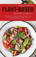 Plant Based Meal Plan Cookbook: A Step-By-Step Guide To Quick & Easy Everyday Recipes For Busy People On A Plant Based Diet And A Plant-Based Meal Plan (Hardback)