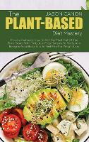 The Plant-Based Diet Mastery: Proven Strategies How To Get The Most Out Of The Plant Based With Tasty And Easy Recipes To Purify And Energize Your Body And A Meal Plan For Weight Loss (Hardback)