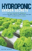 Hydroponic Garden Secrets: A proven system for beginners to grow vegetables, fruits and herbs without soil faster with a simple 8 step formula (Hardback)