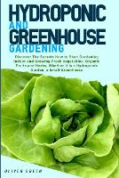 Hydroponic and Greenhouse Gardening: -BUNDLE: 2 Books in 1- Discover The Secrets How to Start Gardening Indoor and Growing Fresh Vegetables, Organic Fruits and Herbs, Whether it is a Hydroponic Garden, a Small Greenhouse (Paperback)