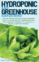 Hydroponic and Greenhouse Gardening: -BUNDLE: 2 Books in 1- Discover The Secrets How to Start Gardening Indoor and Growing Fresh Vegetables, Organic Fruits and Herbs, Whether it is a Hydroponic Garden, a Small Greenhouse (Hardback)