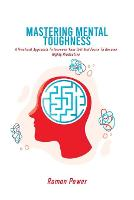 Mastering Mental Toughness: A Practical Approach To Increase Your Grit And Focus To Become Highly Productive (Paperback)