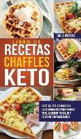 Libro de Recetas Chaffles Keto: Recetas faciles bajas en carbohidratos para perder peso, mejorar tu salud y revertir enfermedades (Hardback)