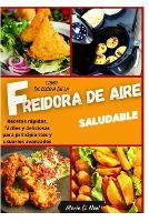 Libro de cocina de la freidora de aire saludable (AIR FRYER COOKBOOK SPANISH VERSION): Recetas rapidas, faciles y deliciosas para principiantes y usuarios avanzados (Paperback)