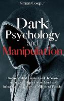 Dark Psychology and Manipulation: Discover Mind Control and Hypnosis Techniques, Master Your Mind, and Influence the Actions of Millions of People (Hardback)