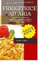 Friggitrice ad aria 2021 (Air Fryer Grill Cookbook ITALIAN VERSION): Ricette deliziose per friggere, grigliare, cuocere e arrostire per principianti e utenti Pro (Hardback)