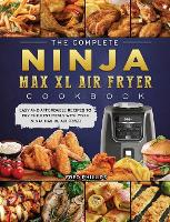 The Complete Ninja Max XL Air Fryer Cookbook: Easy and Affordable Recipes to Fry the Best Meals with Your Ninja Max XL Air Fryer (Hardback)