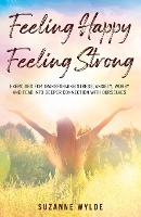Feeling Happy, Feeling Strong: Exercises for Transforming Stress, Anxiety, Worry and Fear into Deeper Connection with Ourselves (Paperback)