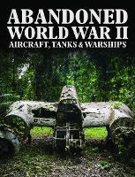 Abandoned World War II Aircraft, Tanks and Warships - Abandoned (Hardback)