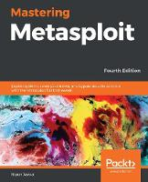 Mastering Metasploit: Exploit systems, cover your tracks, and bypass security controls with the Metasploit 5.0 framework, 4th Edition (Paperback)