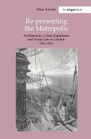 Re-Presenting the Metropolis: Architecture, Urban Experience and Social Life in London 1800-1840 (Hardback)