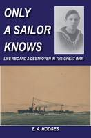 Only a Sailor Knows: Life Aboard a Destroyer in the Great War (Paperback)