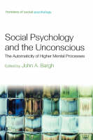 Social Psychology and the Unconscious: The Automaticity of Higher Mental Processes - Frontiers of Social Psychology (Hardback)