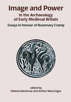 Image and Power in the Archaeology of Early Medieval Britain: Essays in honour of Rosemary Cramp (Hardback)