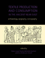 Textile Production and Consumption in the Ancient Near East: archaeology, epigraphy, iconography - Ancient Textiles Series 12 (Hardback)