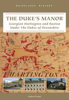 The Dukes Manor: Georgian Hartington and Buxton Under The Dukes of Devonshire (Hardback)