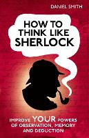 How to Think Like Sherlock: Improve Your Powers of Observation, Memory and Deduction (Hardback)