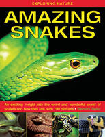 Exploring Nature: Amazing Snakes: an Exciting Insight into the Weird and Wonderful World of Snakes and How They Live, with 190 Pictures (Hardback)