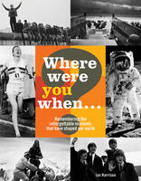 Where Were You When...?: Remembering 180 Extraordinary Events: Unforgettable Moments That Have Shaped Our World (Hardback)