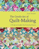 The Gentle Art of Quilt-Making: 15 Projects Inspired by Everyday Beauty (Hardback)