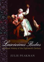 Lascivious Bodies: A Sexual History of the Eighteenth Century (Hardback)
