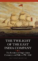 The Twilight of the East India Company: 3: The Evolution of Anglo-Asian Commerce and Politics, 1790-1860 - Worlds of the East India Company (Hardback)