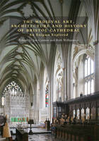 The Medieval Art, Architecture and History of Bristol Cathedral: An Enigma Explored - Bristol Studies in Medieval Cultures (Hardback)