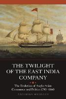 The Twilight of the East India Company: The Evolution of Anglo-Asian Commerce and Politics, 1790-1860 - Worlds of the East India Company (Paperback)