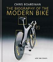 Chris Boardman: The Biography of the Modern Bike: The Ultimate History of Bike Design (Hardback)