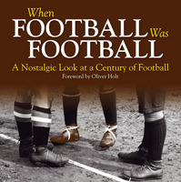 When Football Was Football: A Nostalgic Look at a Century of Football (Hardback)