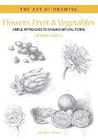 Art of Drawing: Flowers, Fruit & Vegetables: Simple Approaches to Drawing Natural Forms - Art of Drawing (Paperback)