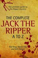 Complete Jack the Ripper A-Z: The Ultimate Guide to the Ripper Mystery (Hardback)