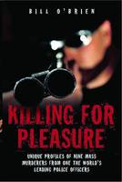 Killing for Pleasure: Unique Profiles of Nine Mass Murderers from One of the World's Leading Police Officers (Paperback)