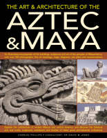 The Art and Architecture of the Aztec and Maya: An Illustrated Encyclopedia of the Buildings, Sculptures and Art of the Peoples of Mesoamerica, with Over 220 Photographs, Fine Art Drawings, Maps, Diagrams and Reconstructions (Paperback)