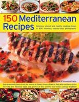 150 Mediterranean Recipes: Mouthwatering, Healthy and Life-extending Dishes from the Sun-drenched Shores of Spain, Greece, France, Italy and Northern Africa, Re-creating the Flavours, Aromas and Colours in 550 Stunning Photographs (Paperback)