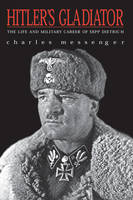 Hitler's Gladiator: The Life and Wars of Panzer Army Commander Sepp Dietrich (Paperback)