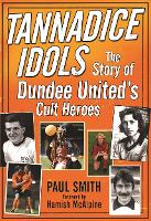 Tannadice Idols: The Story of Dundee United's Cult Heroes (Paperback)