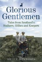 Glorious Gentlemen - Tales from Scotland's Stalkers, Gillies and Keepers (Hardback)
