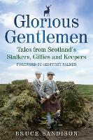 Glorious Gentlemen - Tales from Scotland's Stalkers, Gillies and Keepers (Paperback)