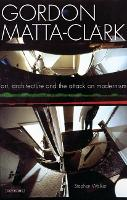 Gordon Matta-Clark: Art, Architecture and the Attack on Modernism (Paperback)