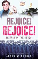 Rejoice! Rejoice!: Britain in the 1980s (Paperback)