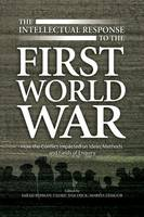 Intellectual Response to the First World War: How the Conflict Impacted on Ideas, Methods & Fields of Enquiry (Hardback)