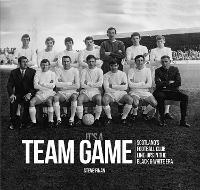 It's A Team Game: Scotland's Football Club Line-Ups In The Black & White Era (Hardback)