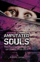 Amputated Souls: The Psychiatric Assault on Liberty 1935-2011 (Paperback)