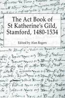 The Act Book of St Katherine's Guild, Stamford, 1480-1534 (Paperback)