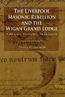 The Liverpool Masonic Rebellion and the Wigan Grand Lodge (Paperback)