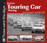 British Touring Car Racing: The Crowd's Favourite - Late 1960s to 1990 - Those Were the Days... (Paperback)