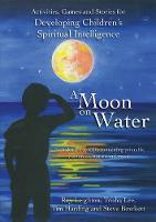 A Moon on Water: Activities, Games and Stories for Developing Children's Spiritual Intelligence