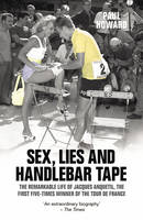 Sex, Lies and Handlebar Tape: The Remarkable Life of Jacques Anquetil, the First Five-Times Winner of the Tour de France (Paperback)